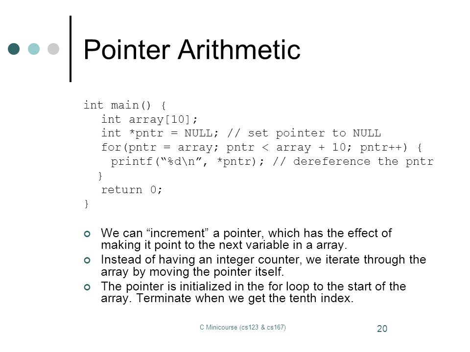Pointer Arithmetic int main() { int array[10]; int *pntr = NULL; // set pointer to NULL. for(pntr = array; pntr < array + 10; pntr++) {